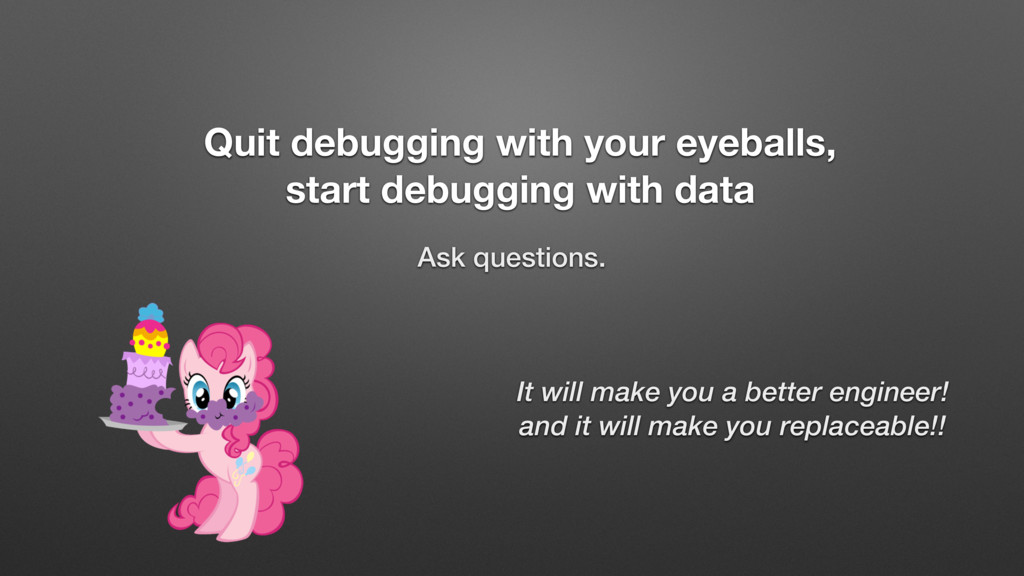 Quit debugging with your eyeballs, start debugg...