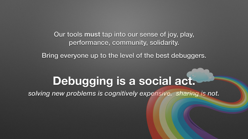 Debugging is a social act. solving new problems...