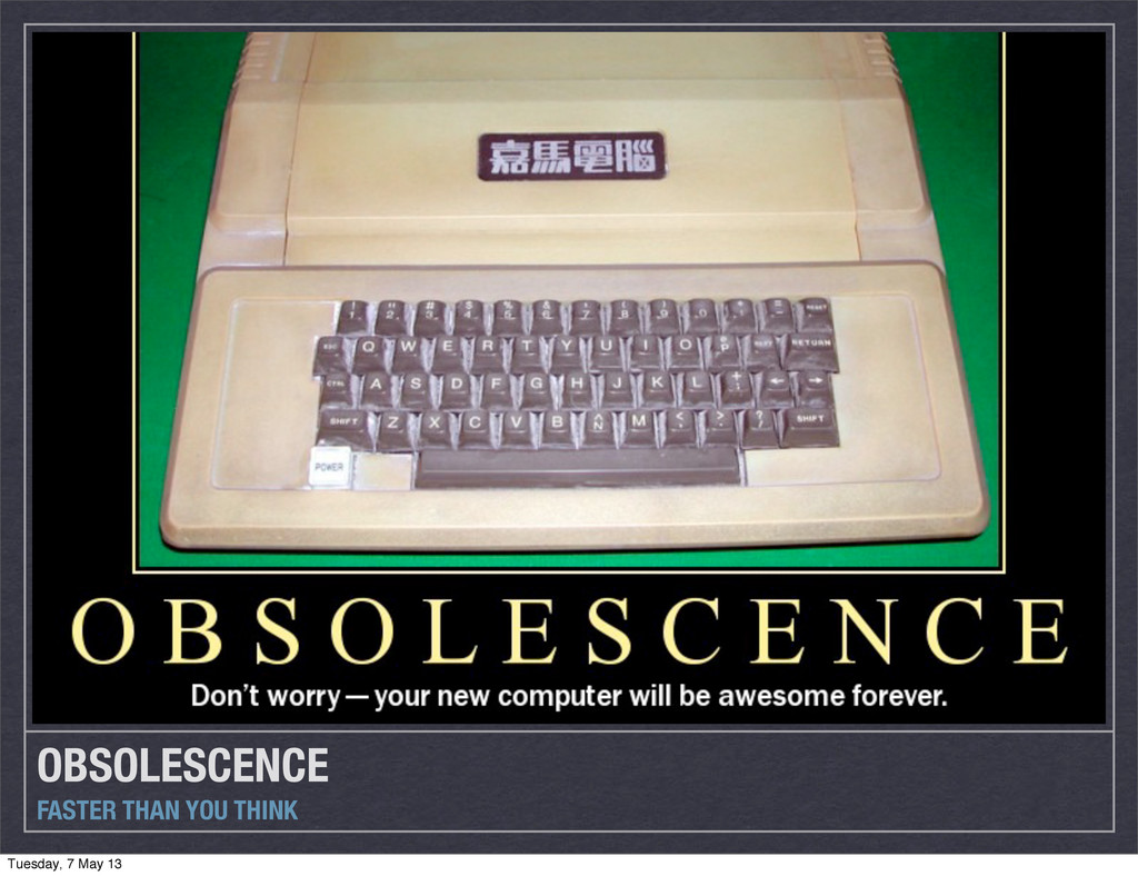 OBSOLESCENCE FASTER THAN YOU THINK Tuesday, 7 M...