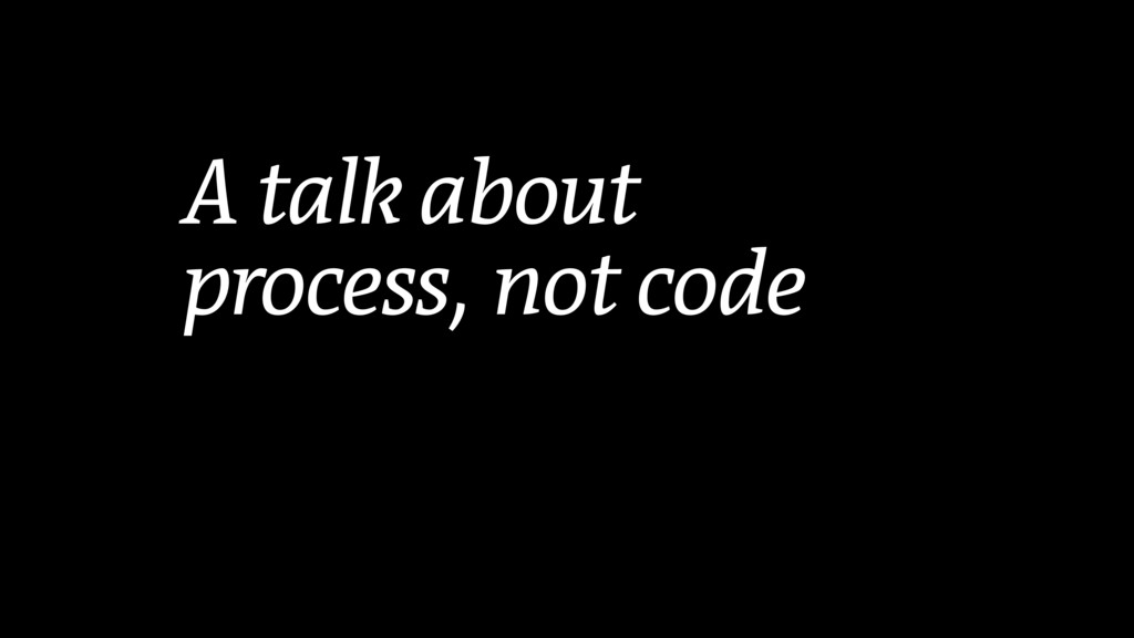 A talk about process, not code