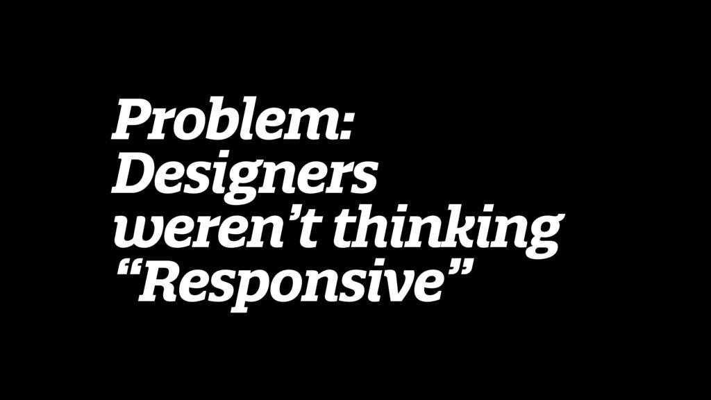 """Problem: Designers weren't thinking """"Responsive"""""""
