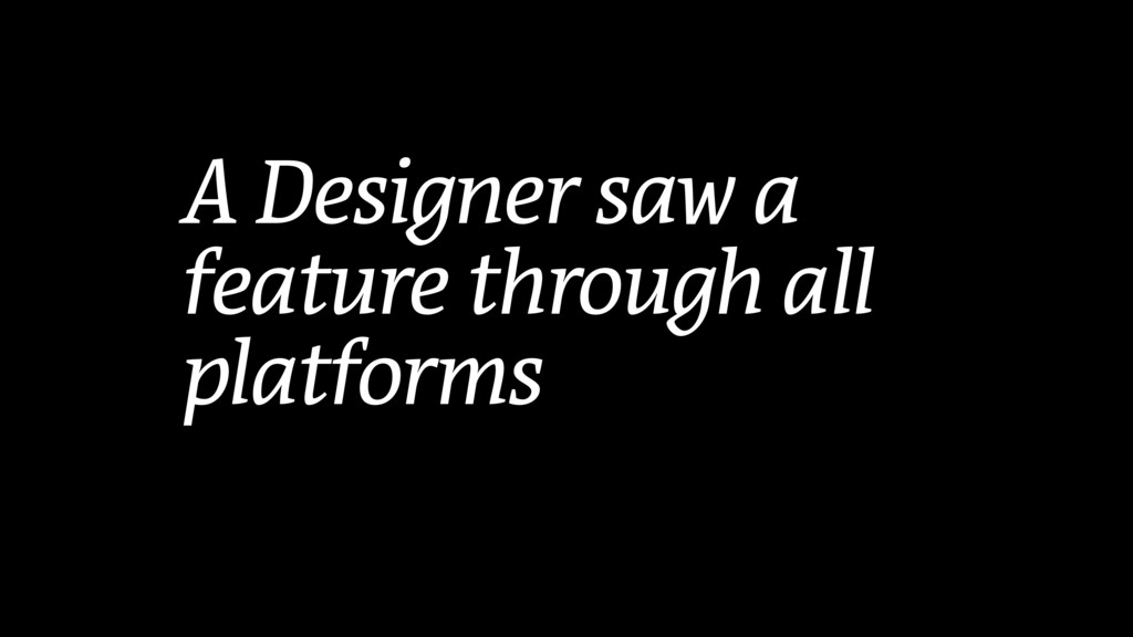 A Designer saw a feature through all platforms