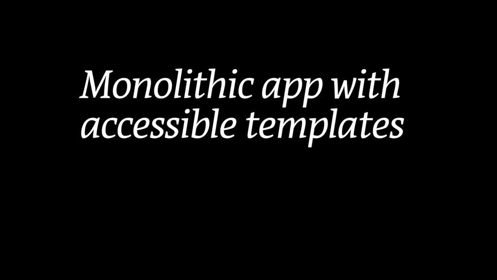 Monolithic app with accessible templates