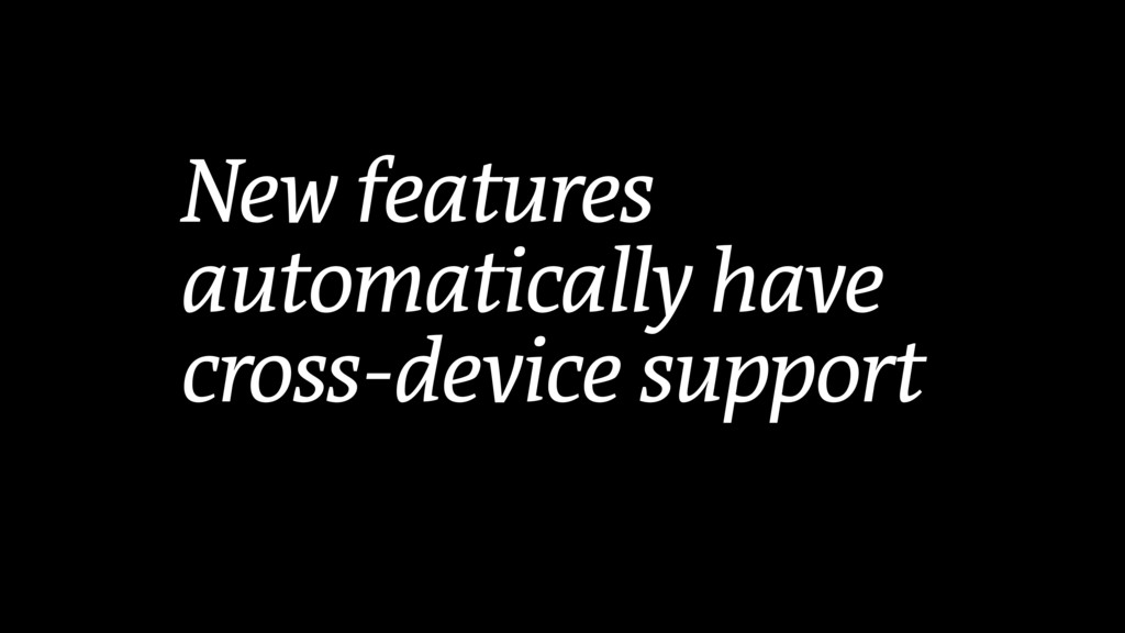 New features automatically have cross-device su...