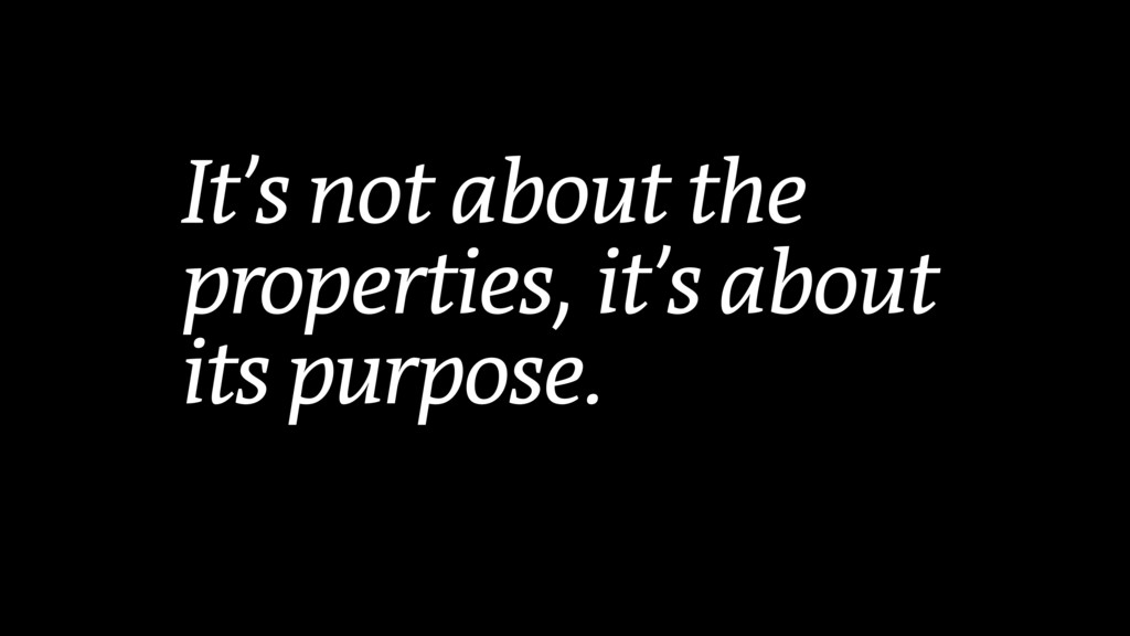 It's not about the properties, it's about its p...