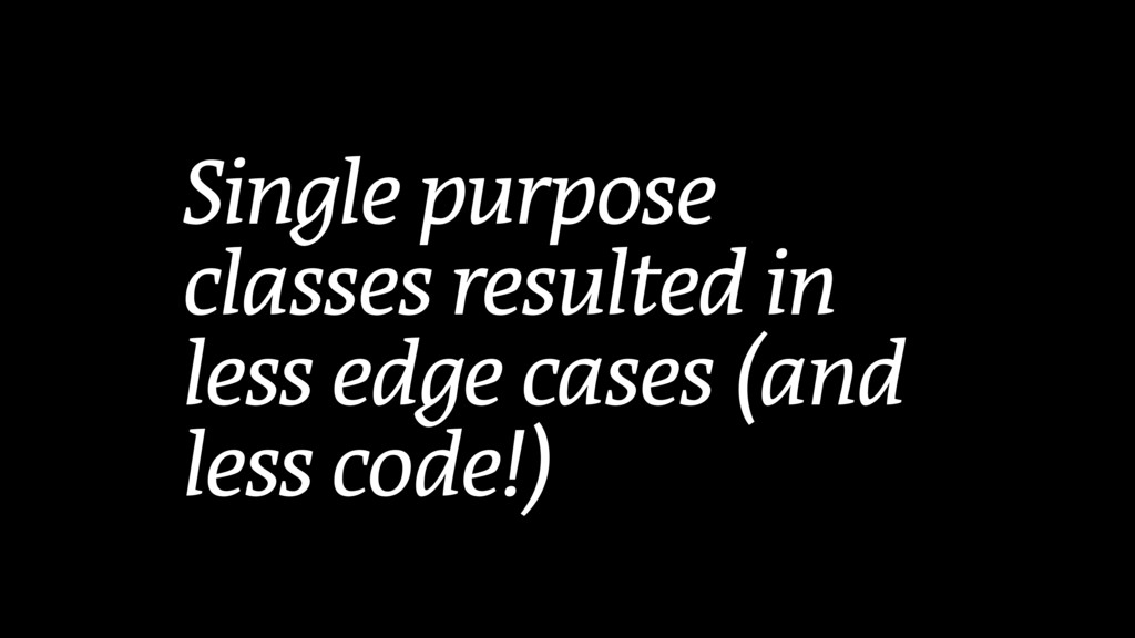 Single purpose classes resulted in less edge ca...