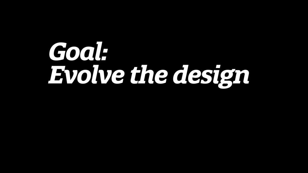 Goal: Evolve the design