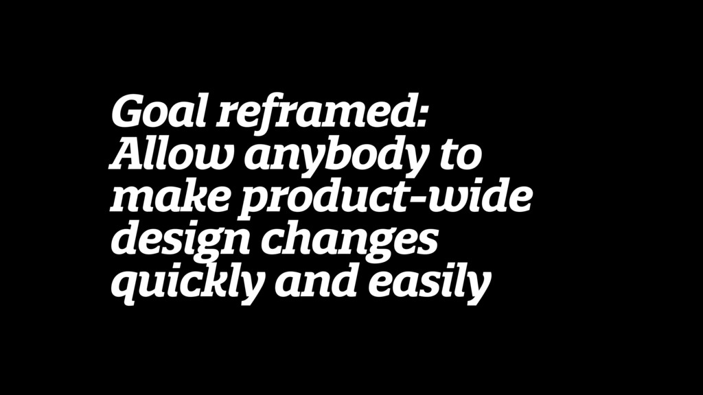 Goal reframed: Allow anybody to make product-wi...