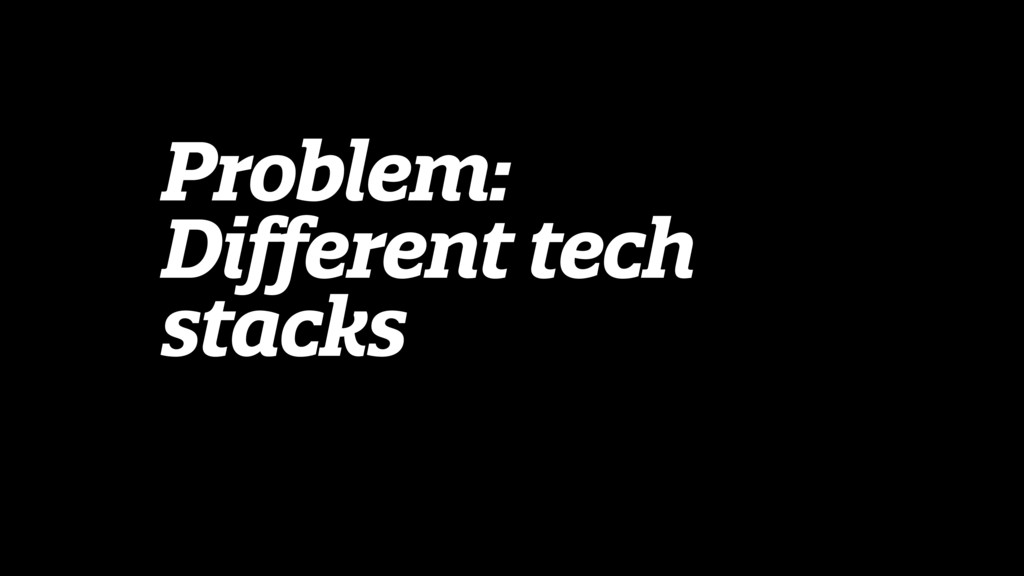 Problem: Different tech stacks