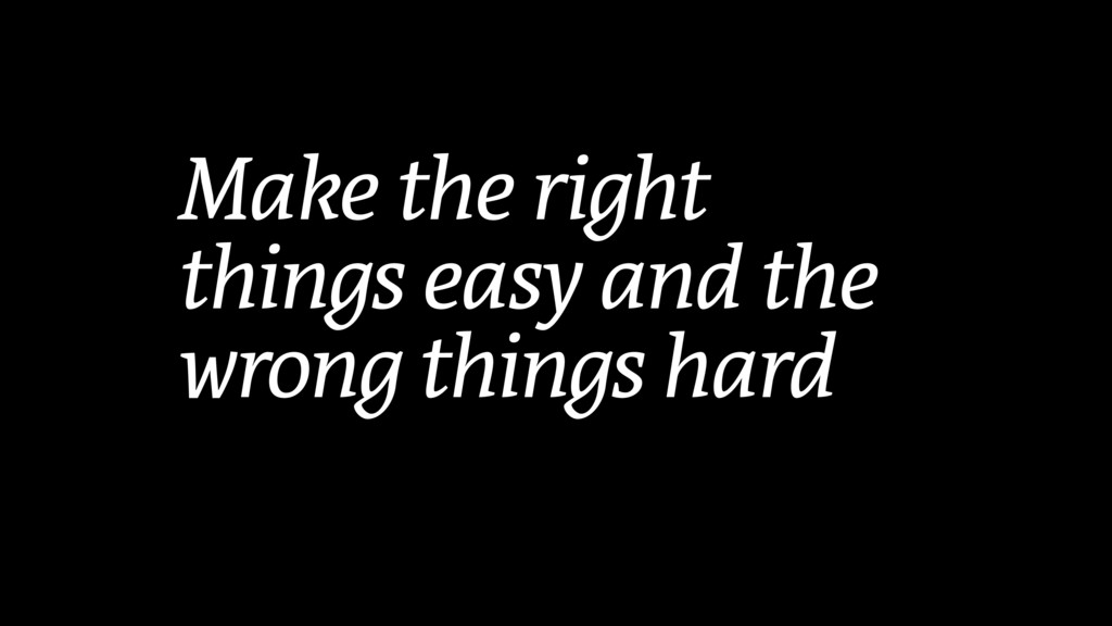 Make the right things easy and the wrong things...