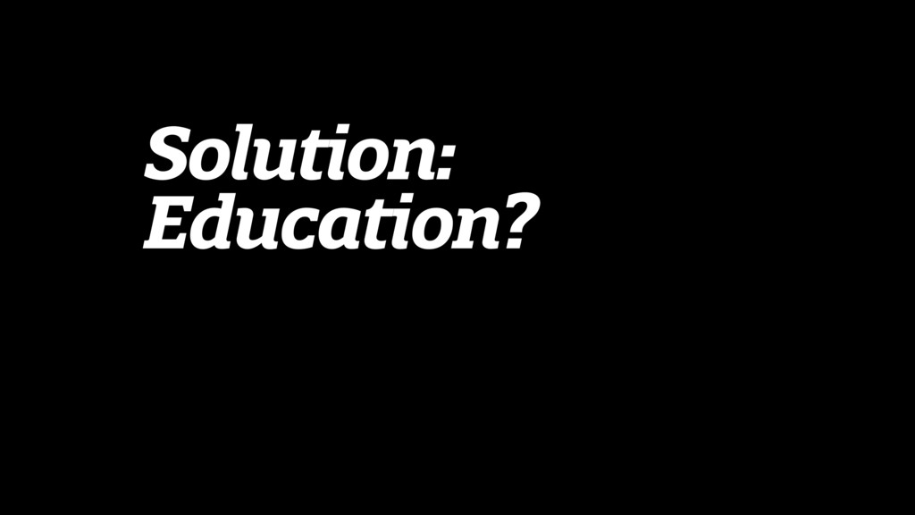 Solution:  Education?