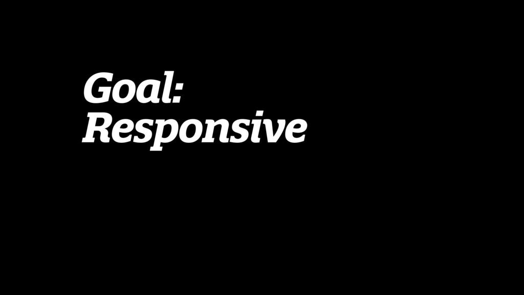 Goal: Responsive