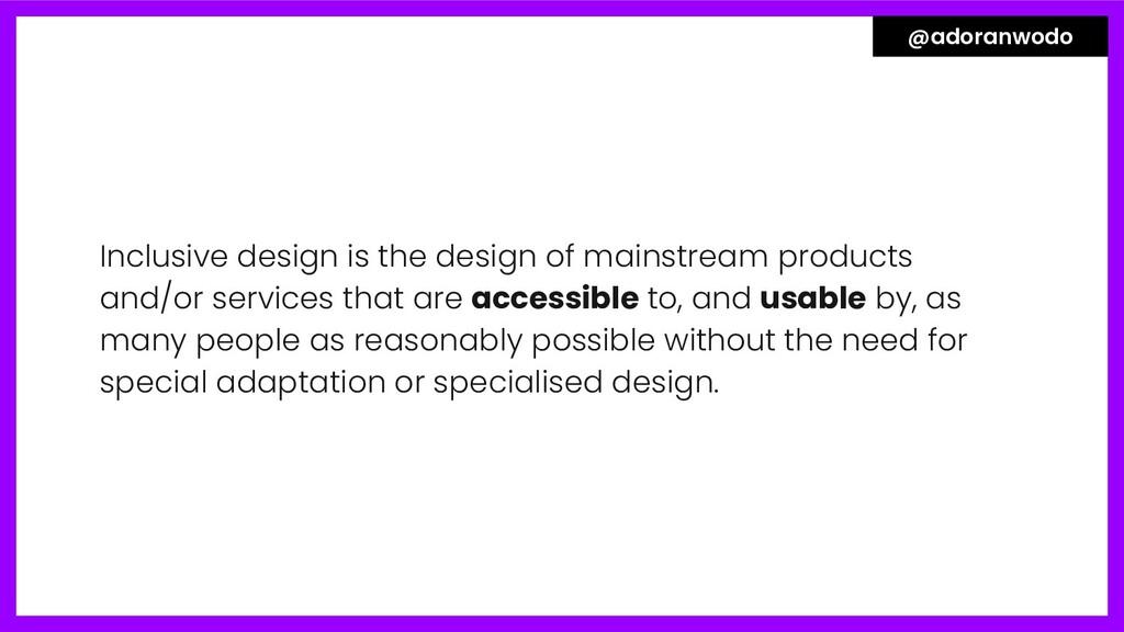 Inclusive design is the design of mainstream pr...