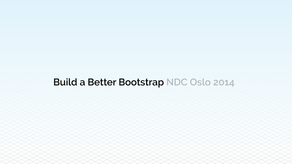 Build a Better Bootstrap NDC Oslo 2014