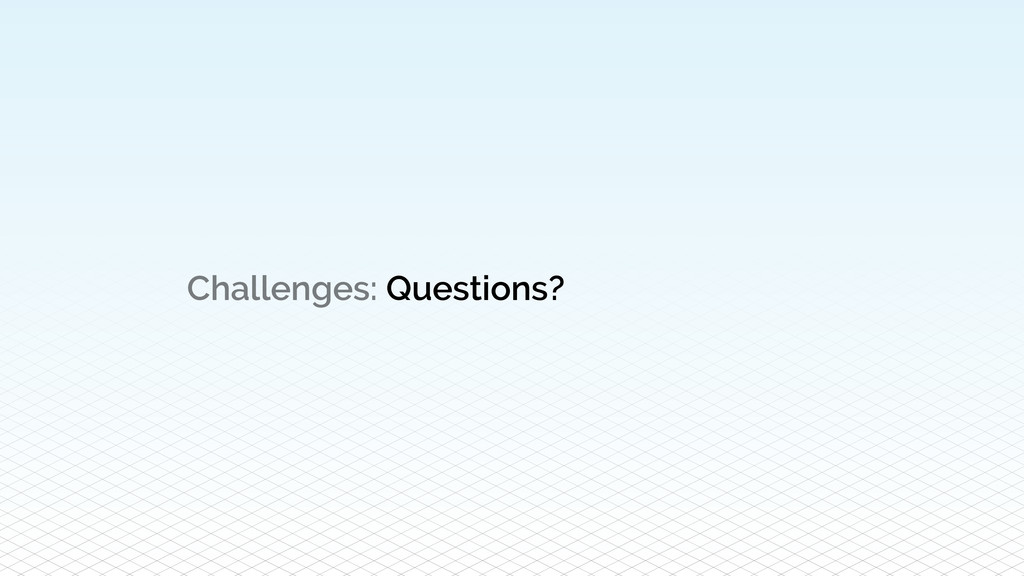 Challenges: Questions?