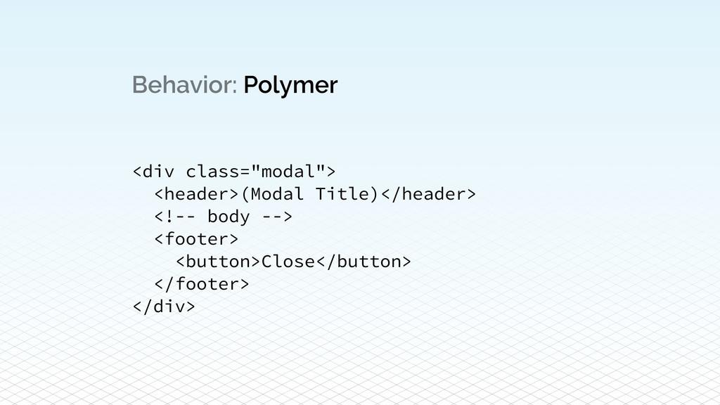 "Behavior: Polymer <div class=""modal""> <header>(..."