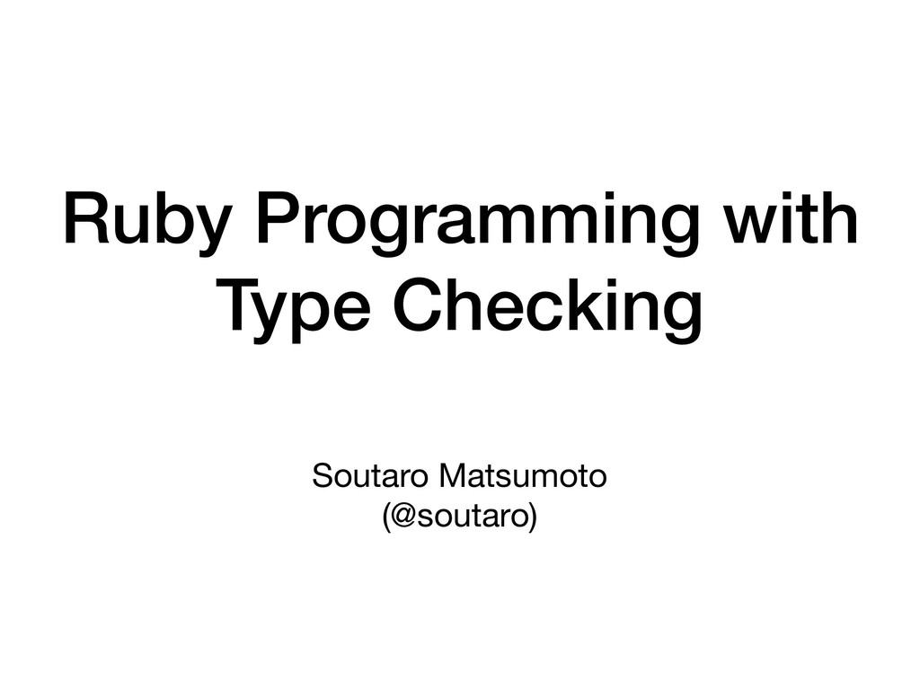 Ruby Programming with Type Checking Soutaro Mat...
