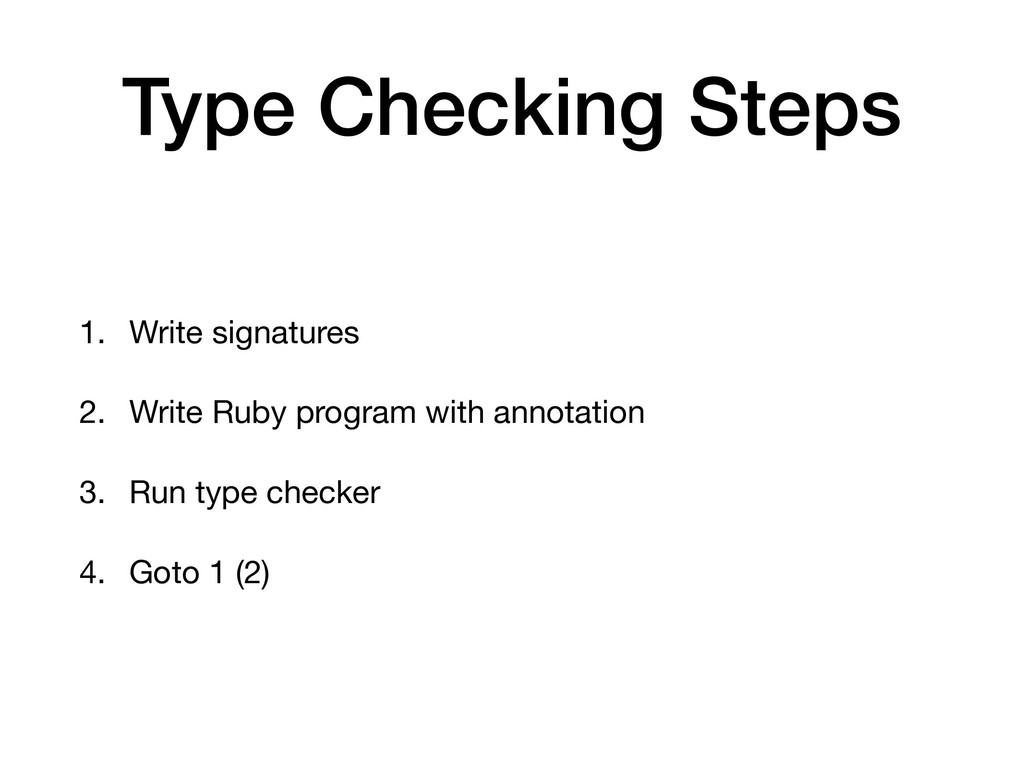 Type Checking Steps 1. Write signatures  2. Wri...
