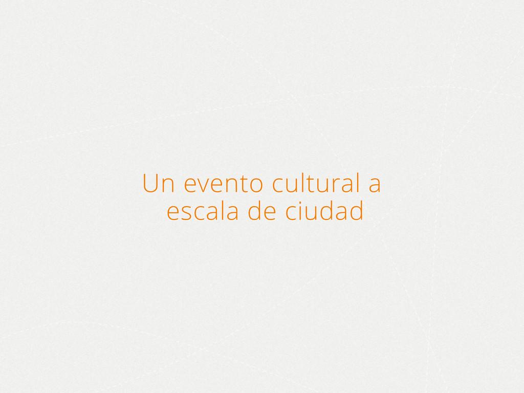 Un evento cultural a escala de ciudad
