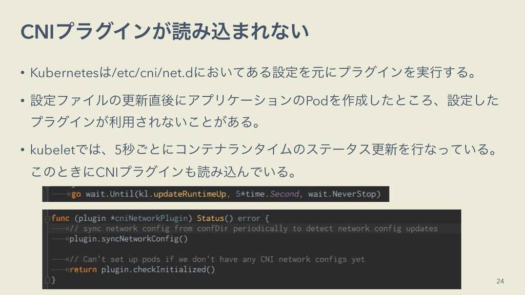 CNIϓϥάΠϯ͕ಡΈࠐ·Εͳ͍ • Kubernetes/etc/cni/net.dʹ͓͍...