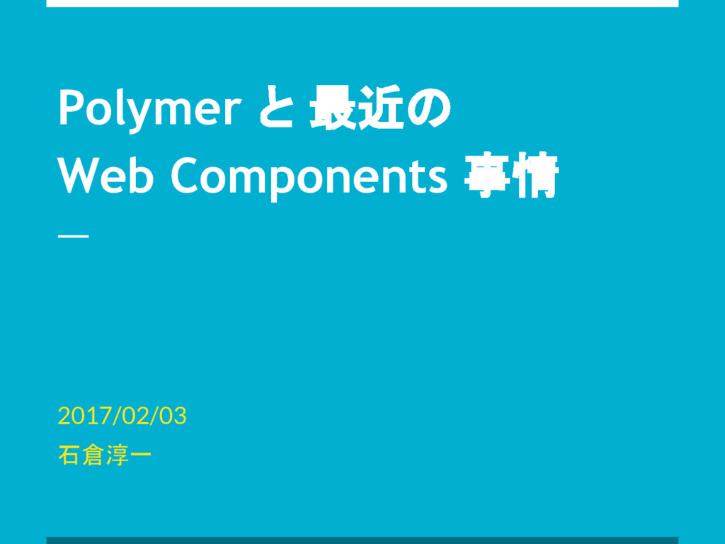 Polymer と 最近の Web Components 事情 2017/02/03 石倉淳一