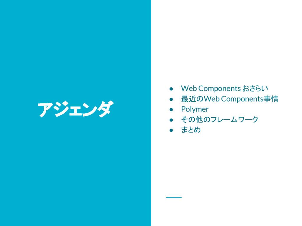 アジェンダ ● Web Components おさらい ● 最近のWeb Components...