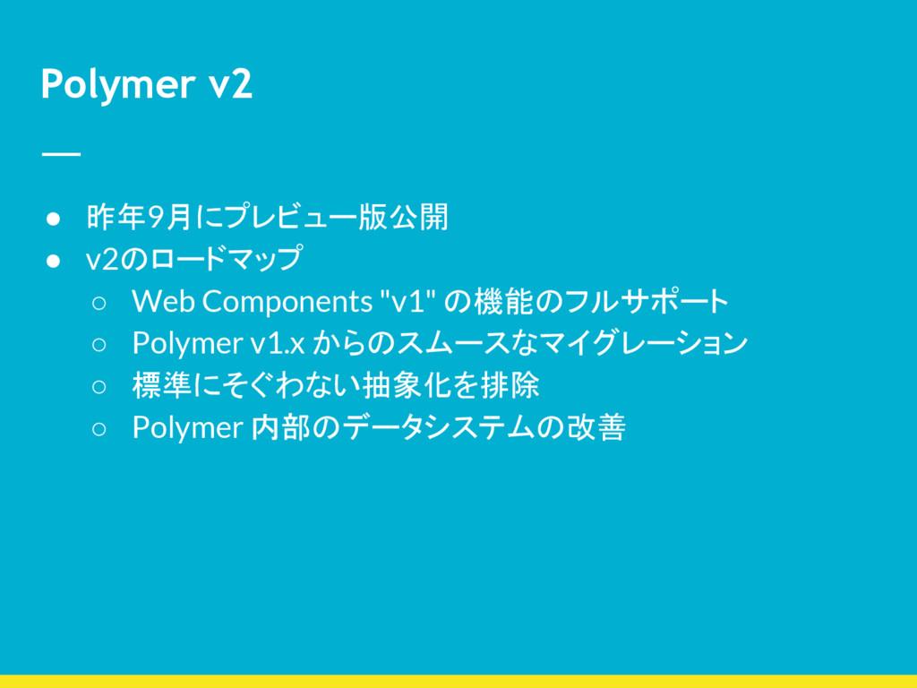 Polymer v2 ● 昨年9月にプレビュー版公開 ● v2のロードマップ ○ Web Co...