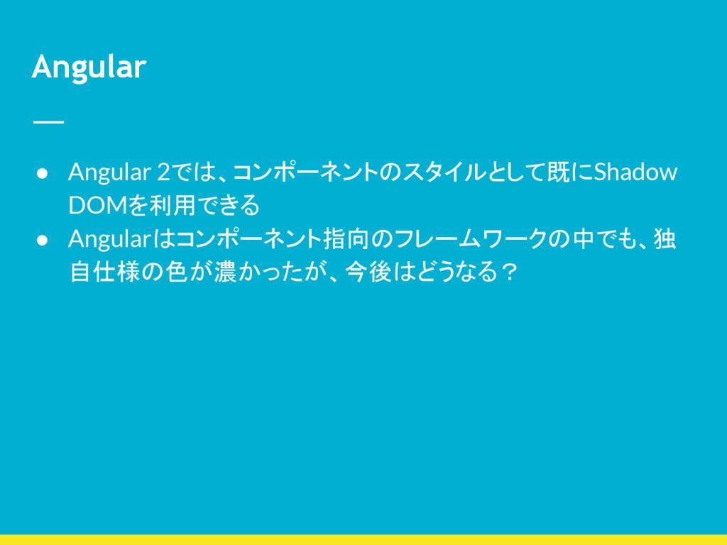 Angular ● Angular 2では、コンポーネントのスタイルとして既にShadow D...