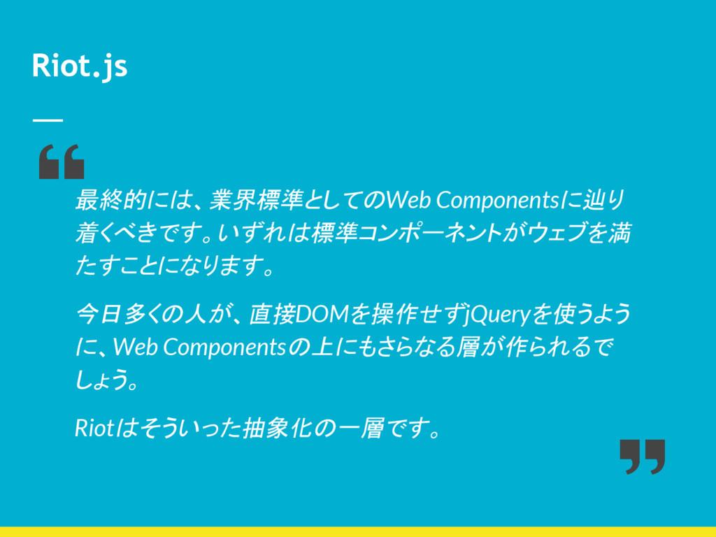 Riot.js 最終的には、業界標準としてのWeb Componentsに辿り 着くべきです。...