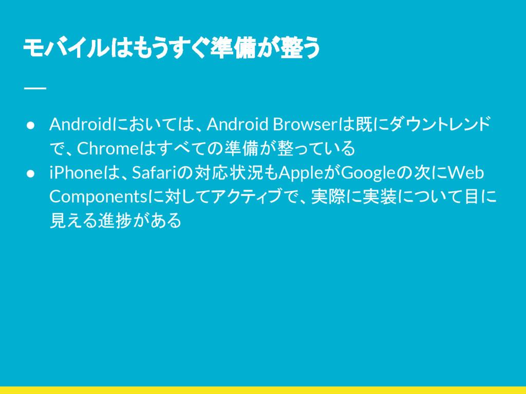 モバイルはもうすぐ準備が整う ● Androidにおいては、Android Browserは既...