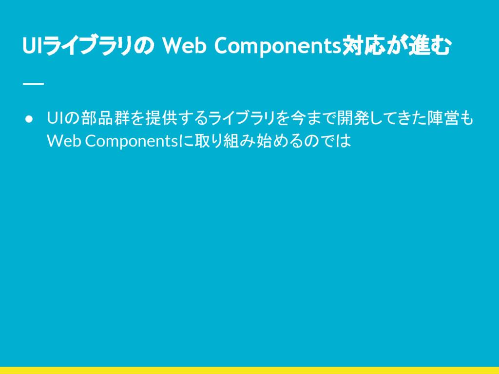UIライブラリの Web Components対応が進む ● UIの部品群を提供するライブラリ...