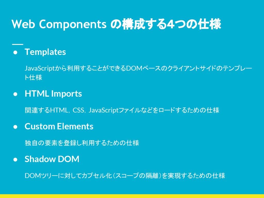 Web Components の構成する4つの仕様 ● Templates JavaScrip...
