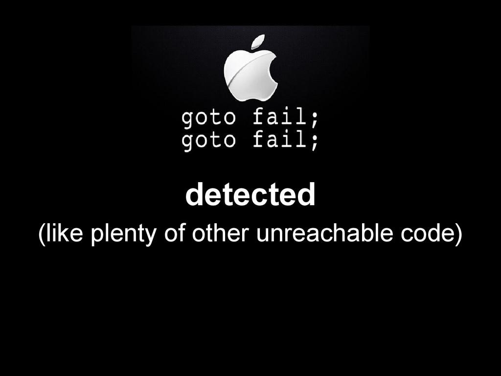detected (like plenty of other unreachable code)