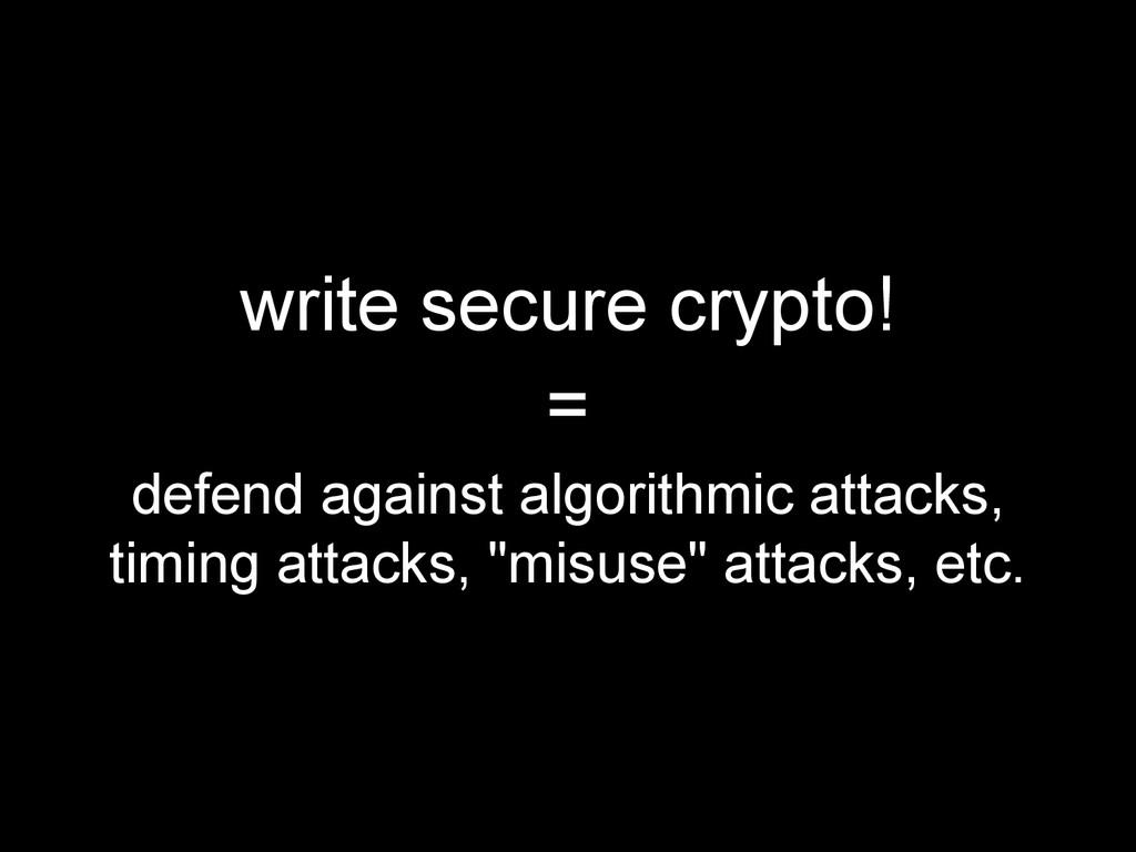 write secure crypto! = defend against algorithm...
