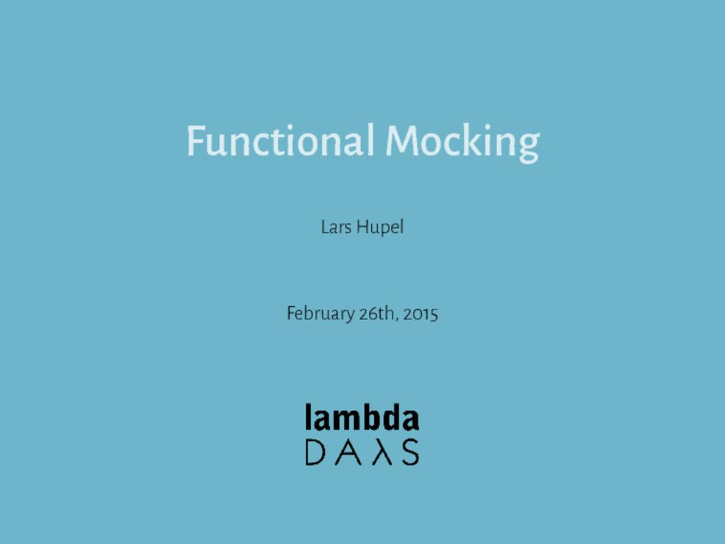 Functional Mocking Lars Hupel February 26th, 20...
