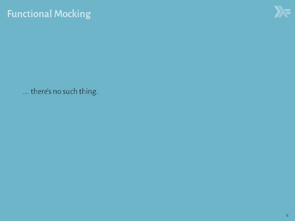 Functional Mocking ... there's no such thing. 6