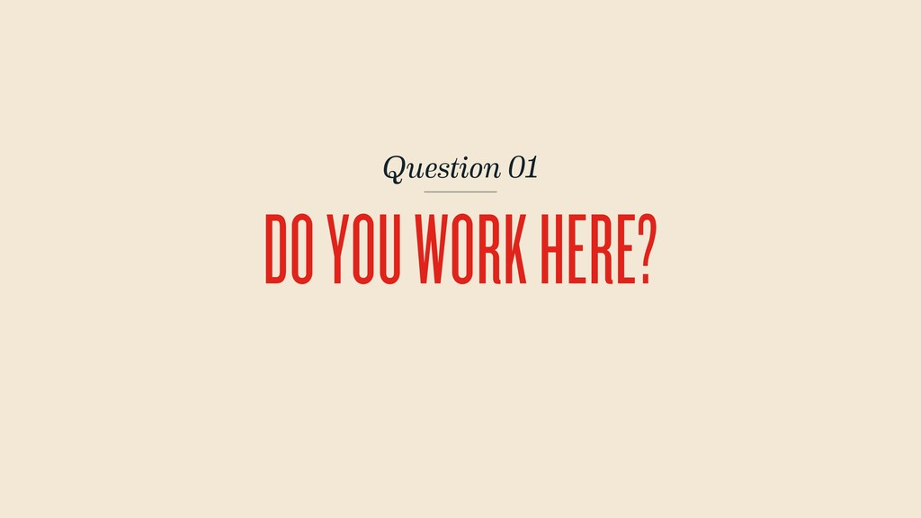 Question 01 DO YOU WORK HERE?