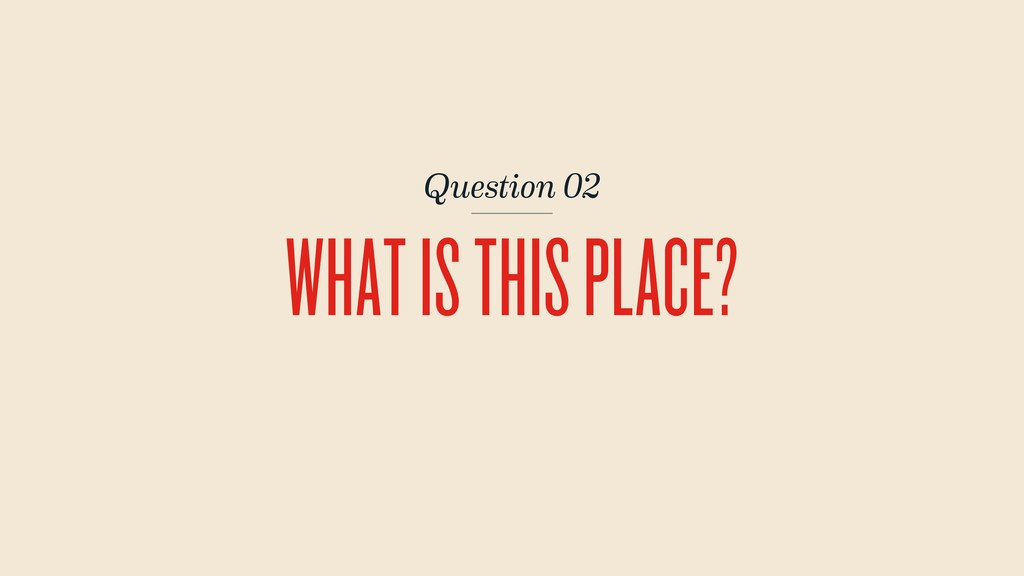 Question 02 WHAT IS THIS PLACE?