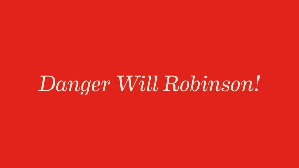Danger Will Robinson!