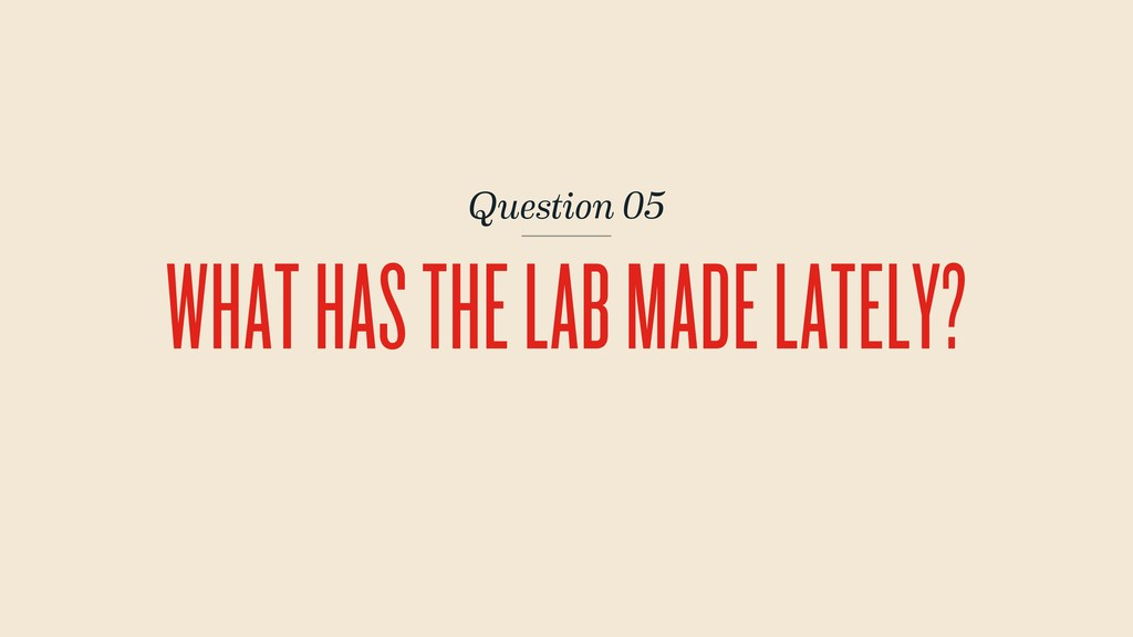 Question 05 WHAT HAS THE LAB MADE LATELY?