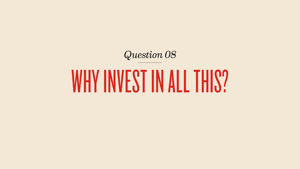 Question 08 WHY INVEST IN ALL THIS?