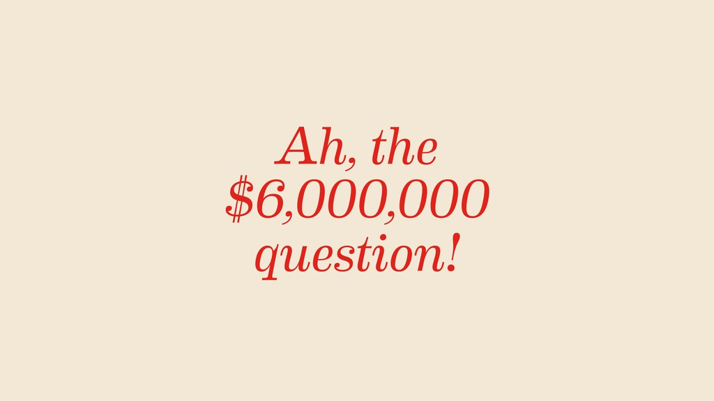 Ah, the $6,000,000 question!