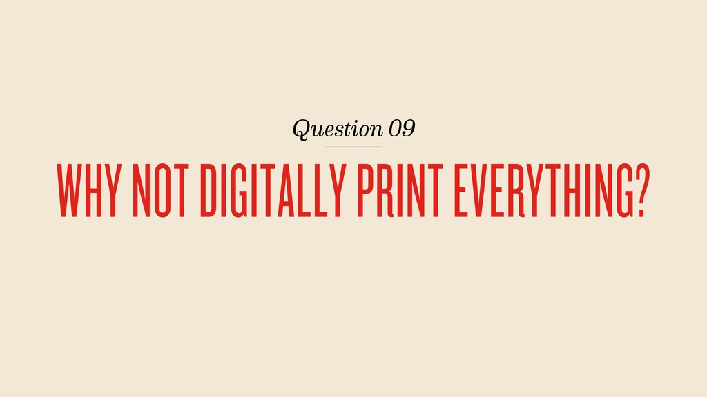 Question 09 WHY NOT DIGITALLY PRINT EVERYTHING?