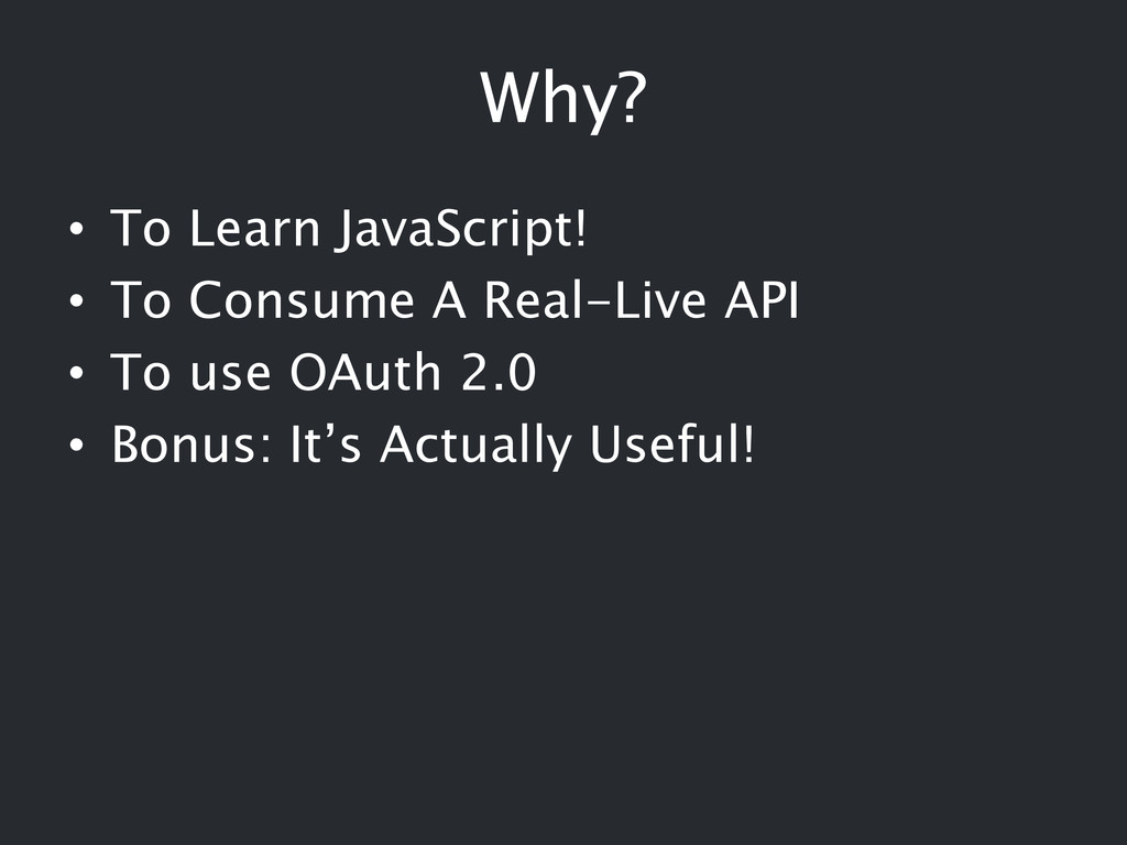 Why? • To Learn JavaScript! • To Consume A Real...