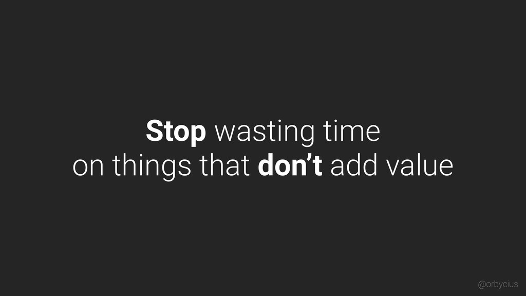 Stop wasting time on things that don't add valu...