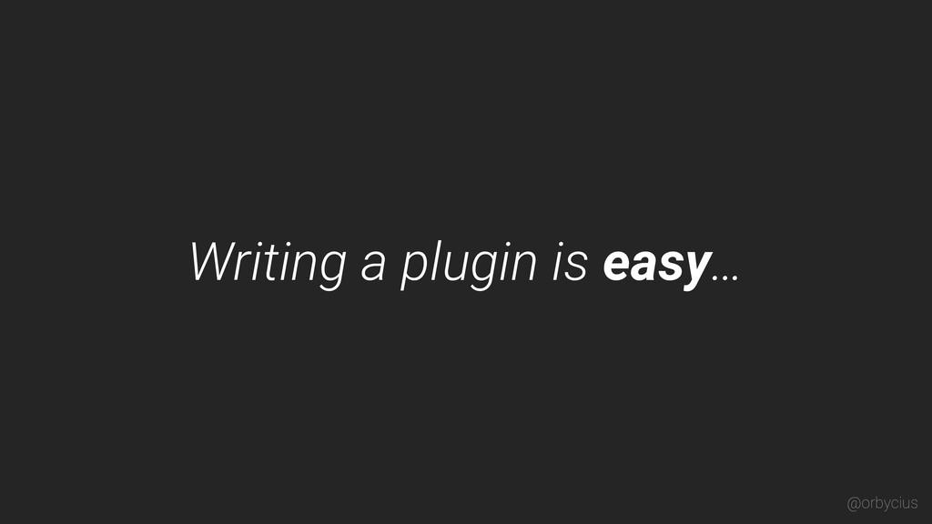 Writing a plugin is easy… @orbycius