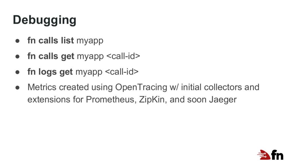 Debugging ● fn calls list myapp ● fn calls get ...