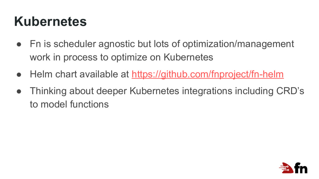 Kubernetes ● Fn is scheduler agnostic but lots ...