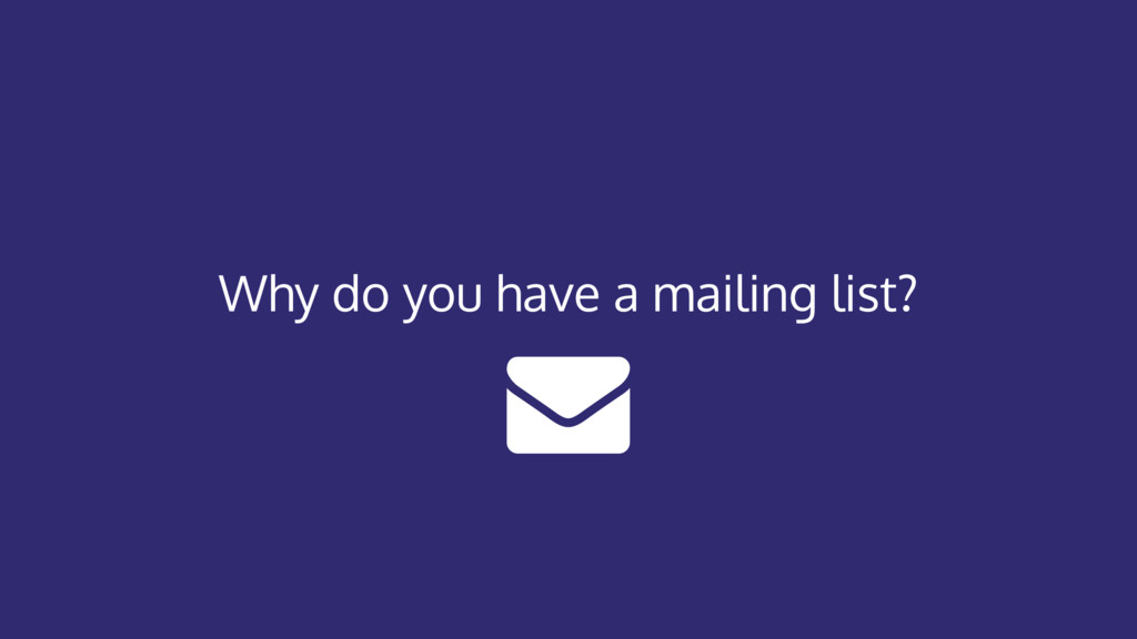 Why do you have a mailing list?