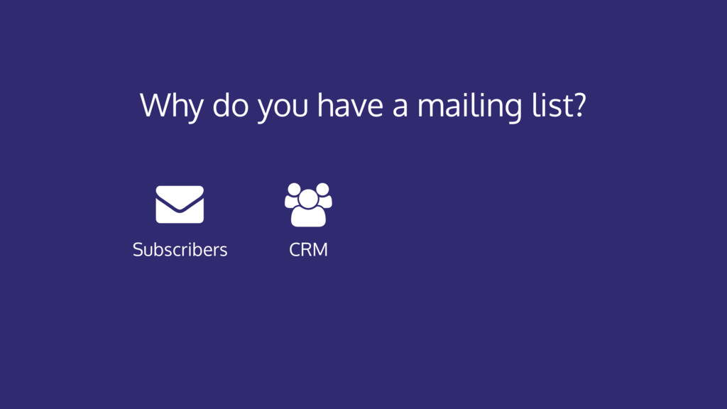 Why do you have a mailing list? CRM Subscribers